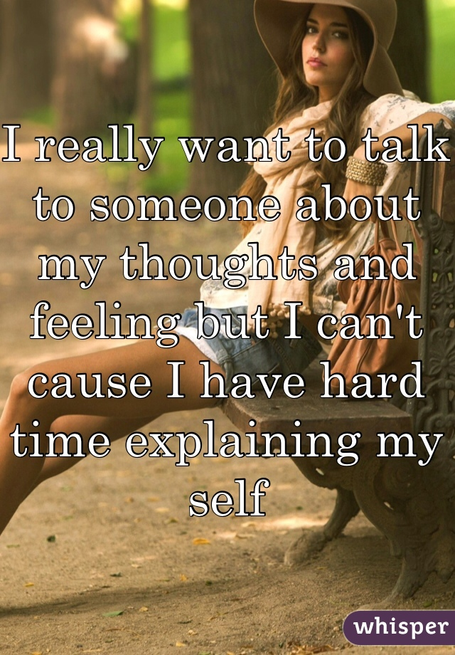 I really want to talk to someone about my thoughts and feeling but I can't cause I have hard time explaining my self