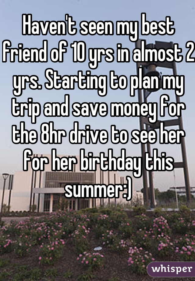 Haven't seen my best friend of 10 yrs in almost 2 yrs. Starting to plan my trip and save money for the 8hr drive to see her for her birthday this summer:)