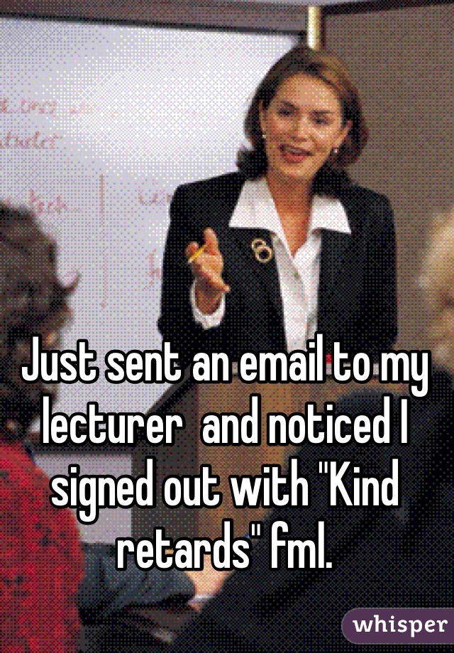 """Just sent an email to my lecturer  and noticed I signed out with """"Kind retards"""" fml."""
