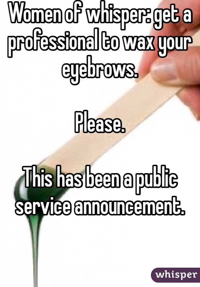 Women of whisper: get a professional to wax your eyebrows.   Please.   This has been a public service announcement.