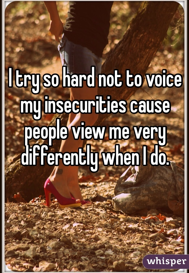 I try so hard not to voice my insecurities cause people view me very differently when I do.