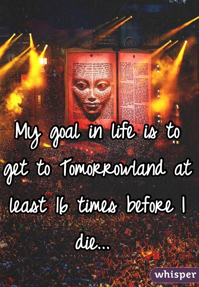 My goal in life is to get to Tomorrowland at least 16 times before I die...