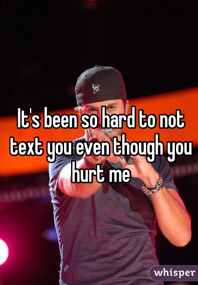 It's been so hard to not text you even though you hurt me
