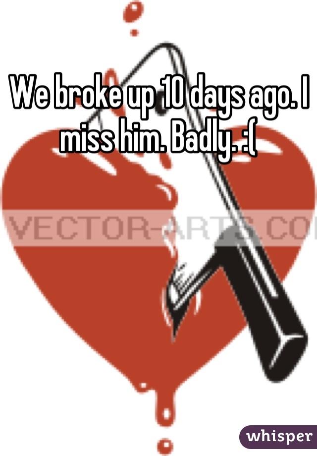 We broke up 10 days ago. I miss him. Badly. :(