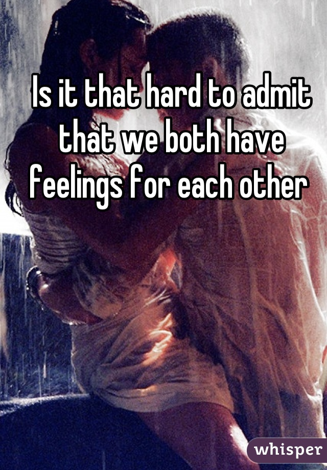 Is it that hard to admit that we both have feelings for each other
