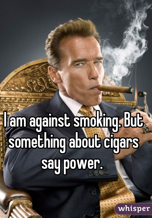 I am against smoking. But something about cigars say power.