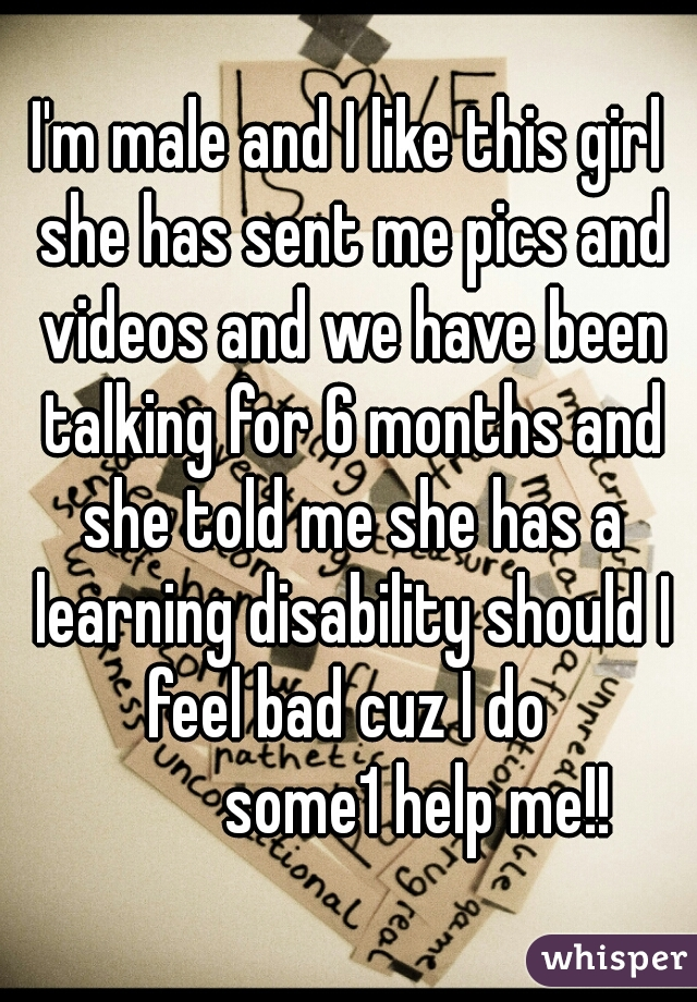 I'm male and I like this girl she has sent me pics and videos and we have been talking for 6 months and she told me she has a learning disability should I feel bad cuz I do             some1 help me!!
