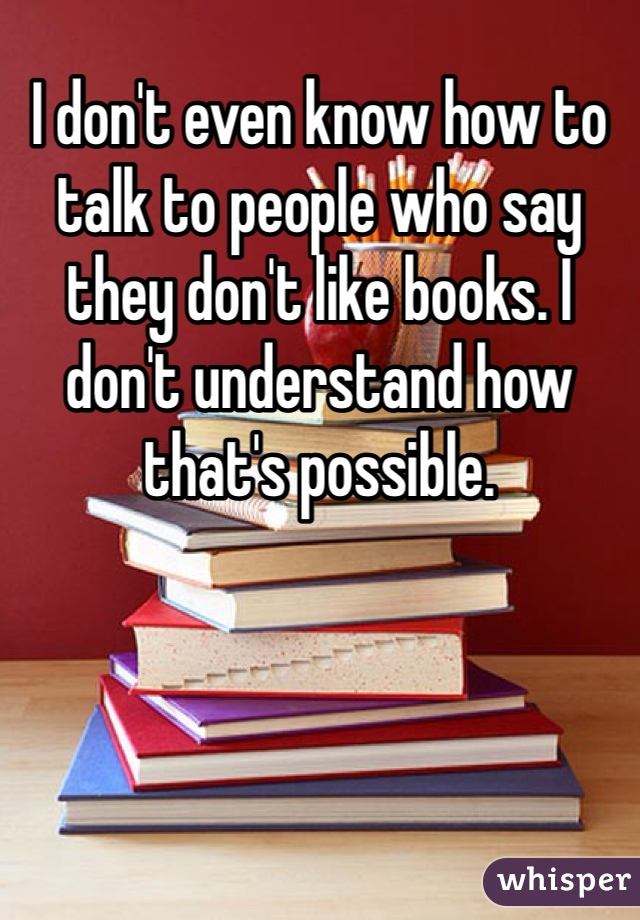 I don't even know how to talk to people who say they don't like books. I don't understand how that's possible.