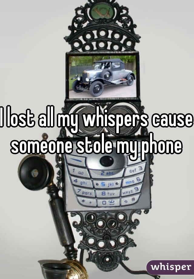 I lost all my whispers cause someone stole my phone