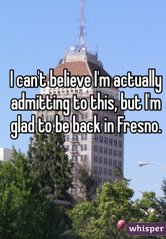I can't believe I'm actually admitting to this, but I'm glad to be back in Fresno.