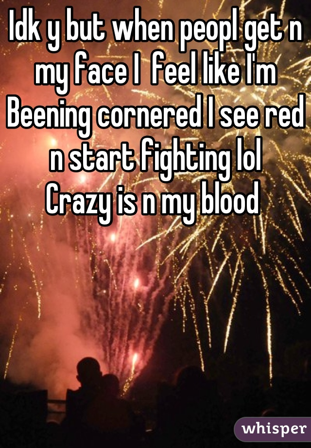 Idk y but when peopl get n my face I  feel like I'm Beening cornered I see red n start fighting lol  Crazy is n my blood