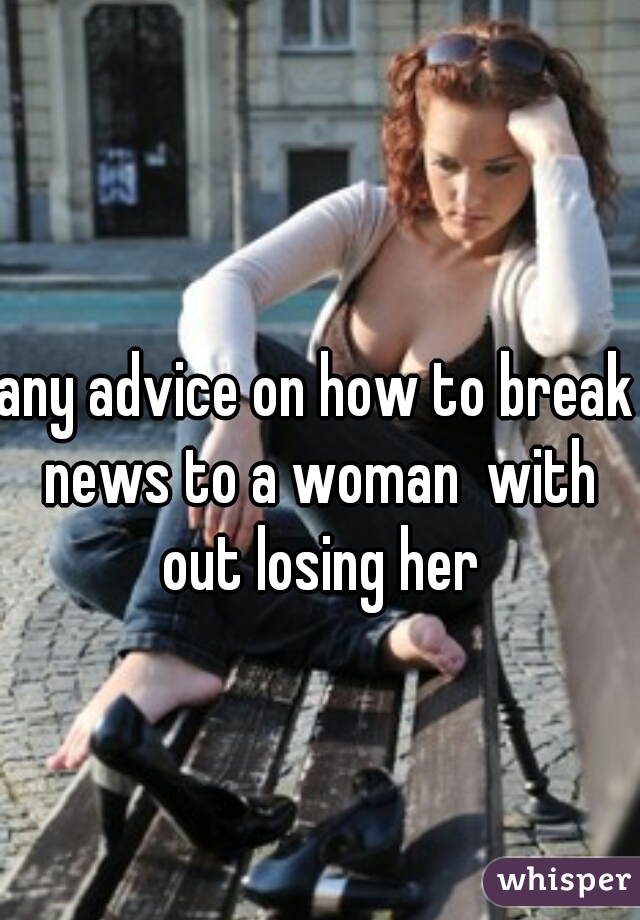 any advice on how to break news to a woman  with out losing her