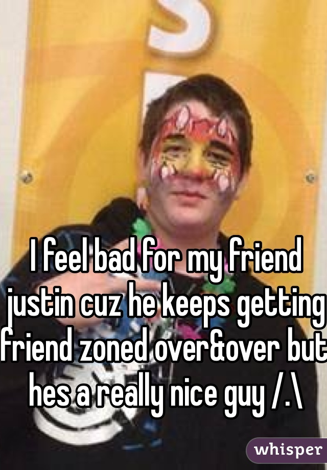 I feel bad for my friend justin cuz he keeps getting friend zoned over&over but hes a really nice guy /.\