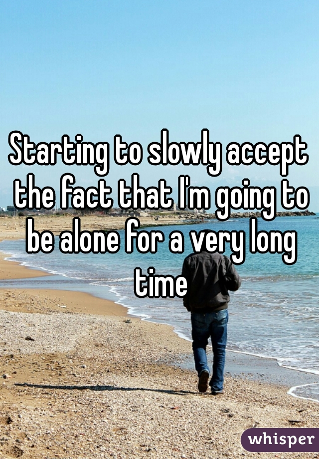 Starting to slowly accept the fact that I'm going to be alone for a very long time