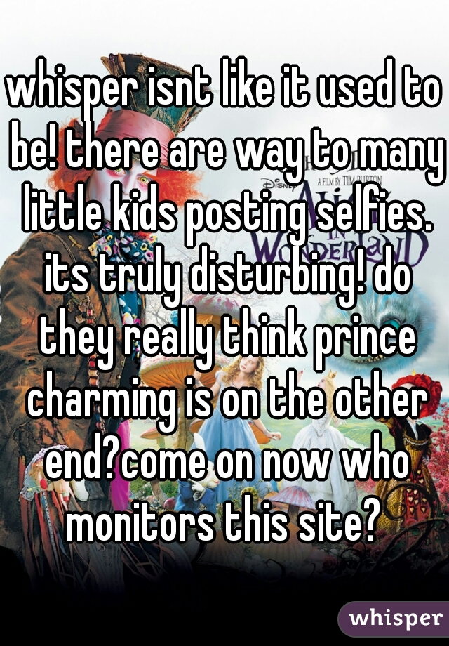whisper isnt like it used to be! there are way to many little kids posting selfies. its truly disturbing! do they really think prince charming is on the other end?come on now who monitors this site?