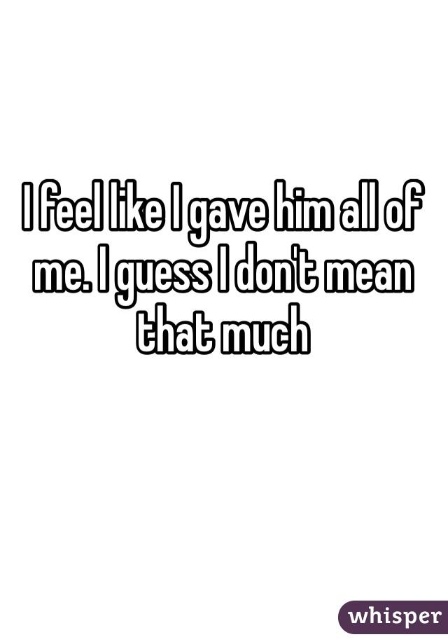 I feel like I gave him all of me. I guess I don't mean that much