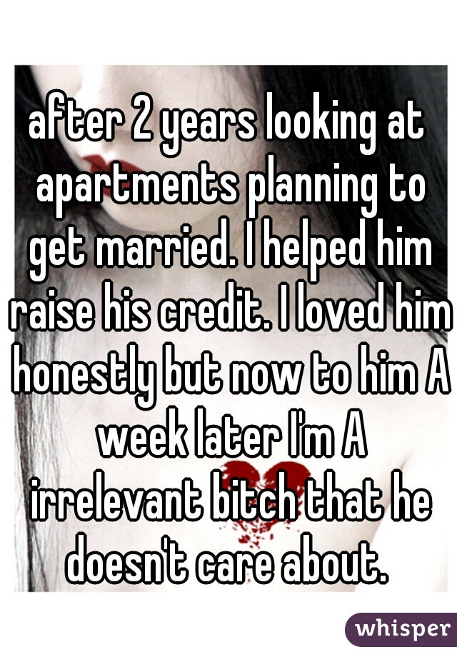 after 2 years looking at apartments planning to get married. I helped him raise his credit. I loved him honestly but now to him A week later I'm A irrelevant bitch that he doesn't care about.