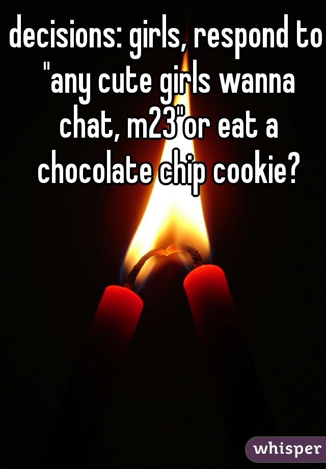 "decisions: girls, respond to ""any cute girls wanna chat, m23""or eat a chocolate chip cookie?"