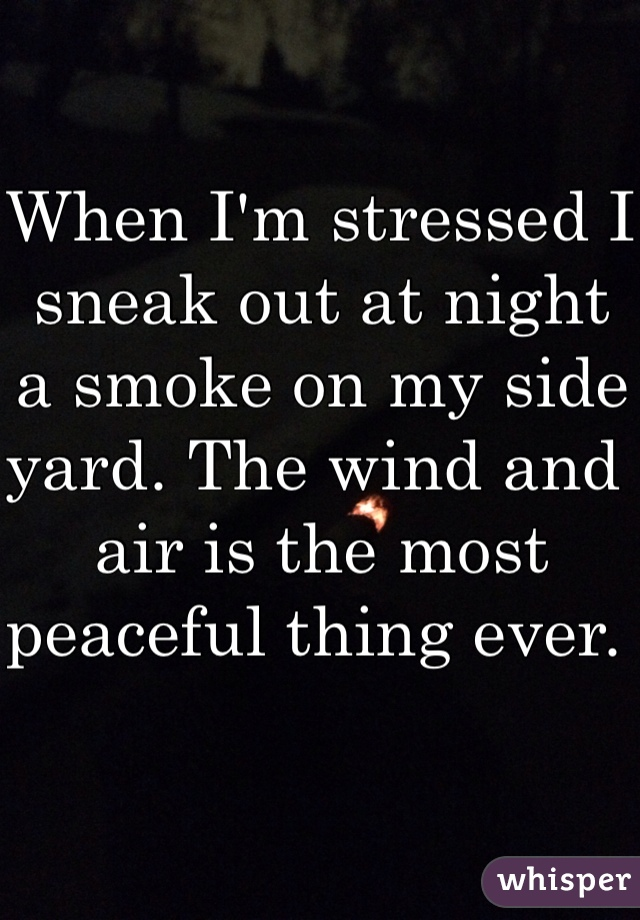 When I'm stressed I sneak out at night a smoke on my side yard. The wind and air is the most peaceful thing ever.