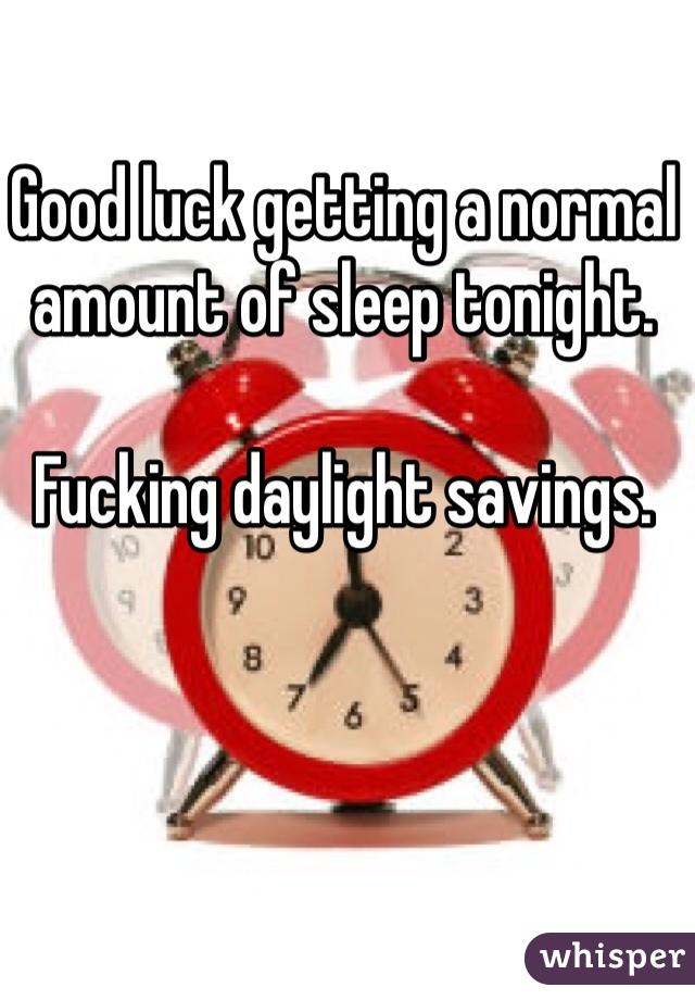 Good luck getting a normal amount of sleep tonight.  Fucking daylight savings.