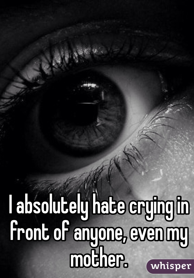I absolutely hate crying in front of anyone, even my mother.