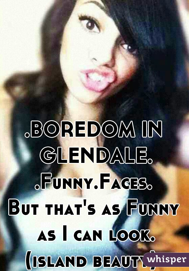 .BOREDOM IN GLENDALE. .Funny.Faces. But that's as Funny as I can look. (island beauty)