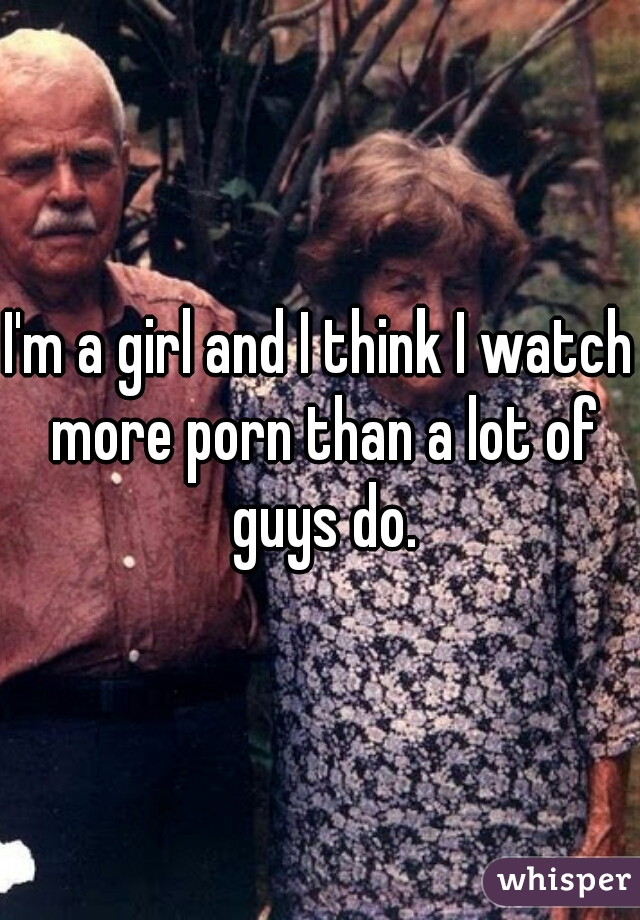 I'm a girl and I think I watch more porn than a lot of guys do.