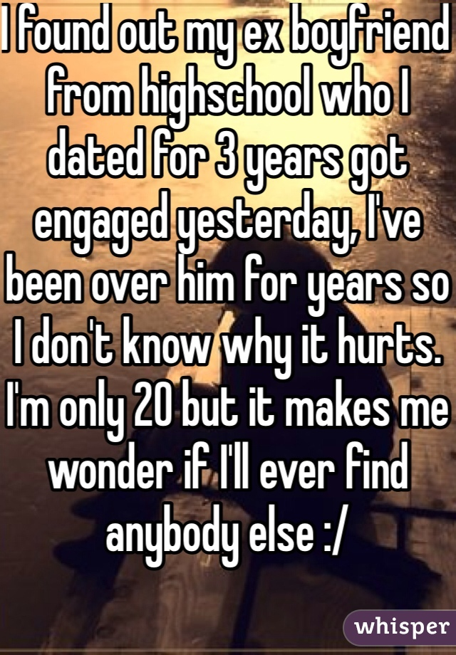 I found out my ex boyfriend from highschool who I dated for 3 years got engaged yesterday, I've been over him for years so I don't know why it hurts. I'm only 20 but it makes me wonder if I'll ever find anybody else :/