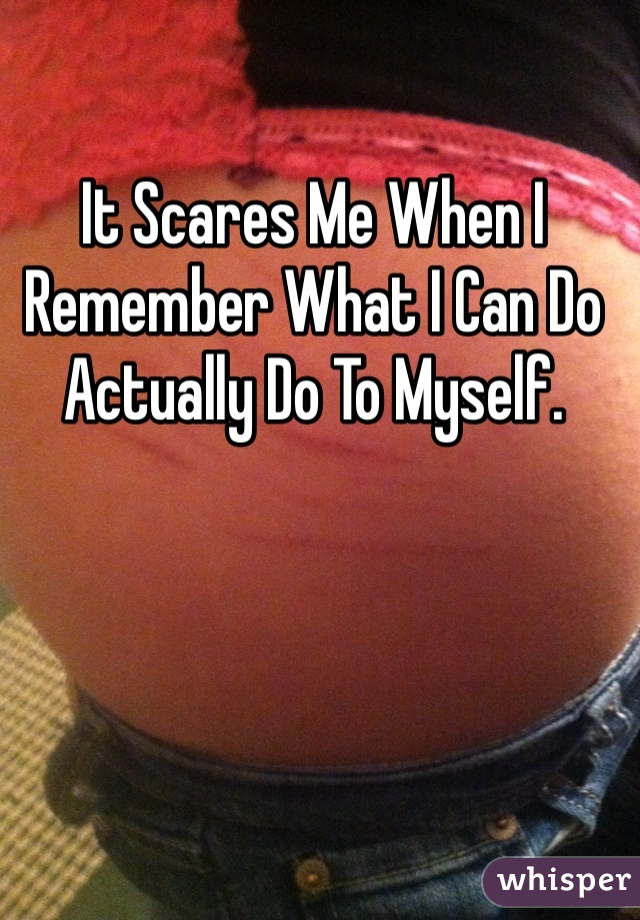 It Scares Me When I Remember What I Can Do Actually Do To Myself.