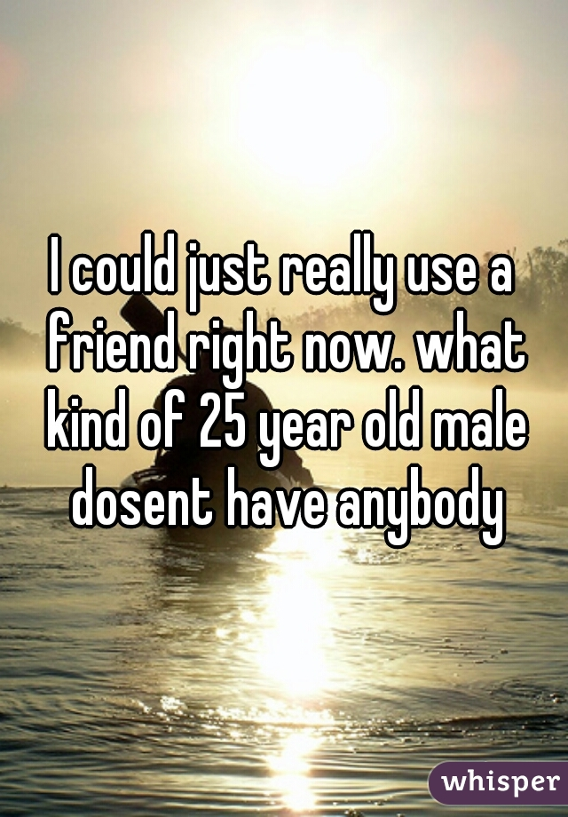 I could just really use a friend right now. what kind of 25 year old male dosent have anybody