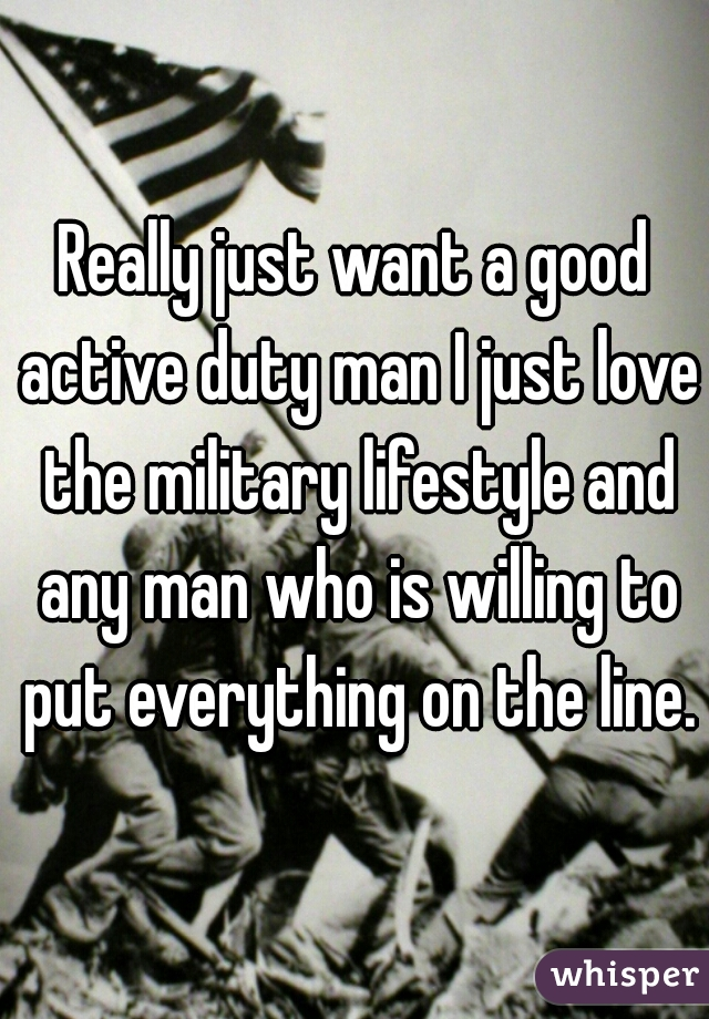Really just want a good active duty man I just love the military lifestyle and any man who is willing to put everything on the line.