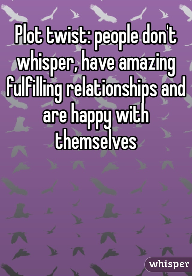 Plot twist: people don't whisper, have amazing fulfilling relationships and are happy with themselves