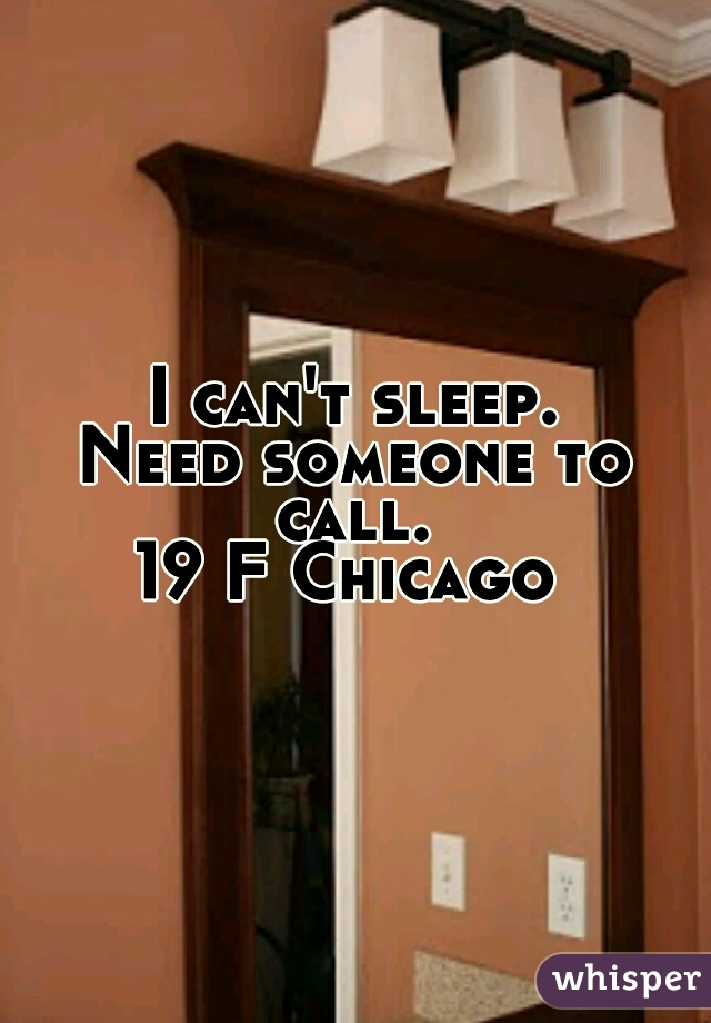 I can't sleep. Need someone to call.  19 F Chicago