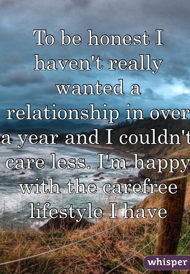 To be honest I haven't really wanted a relationship in over a year and I couldn't care less. I'm happy with the carefree lifestyle I have