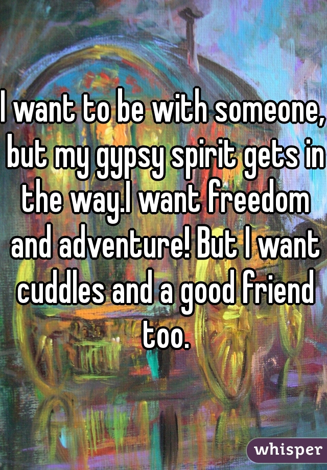 I want to be with someone, but my gypsy spirit gets in the way.I want freedom and adventure! But I want cuddles and a good friend too.