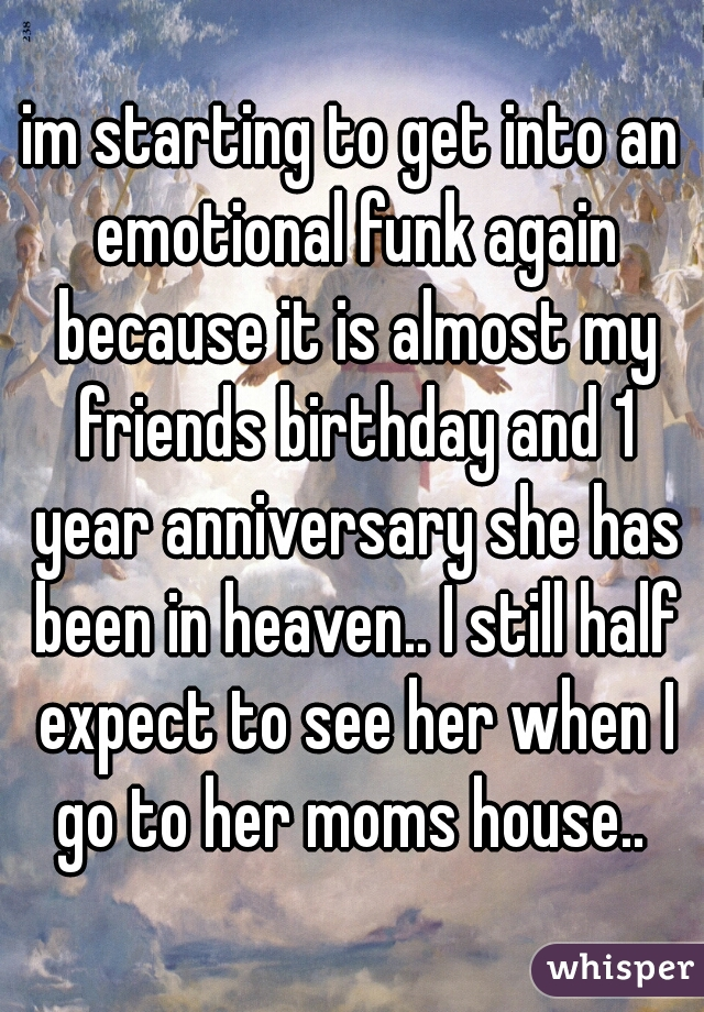 im starting to get into an emotional funk again because it is almost my friends birthday and 1 year anniversary she has been in heaven.. I still half expect to see her when I go to her moms house..