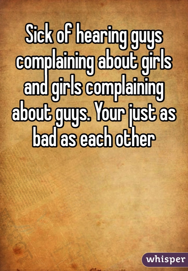 Sick of hearing guys complaining about girls and girls complaining about guys. Your just as bad as each other