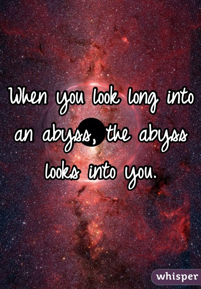 When you look long into an abyss, the abyss looks into you.