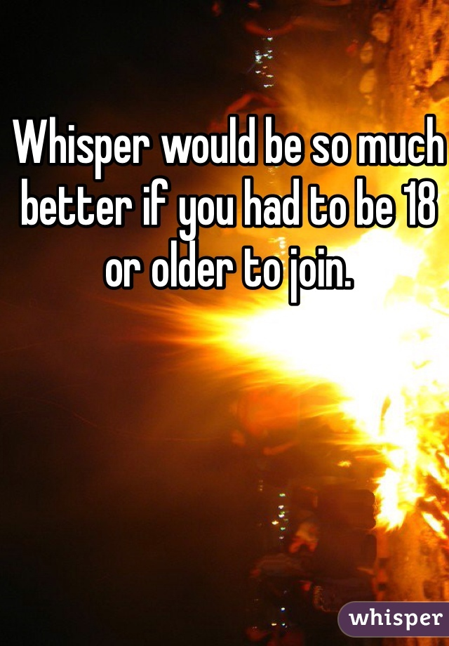 Whisper would be so much better if you had to be 18 or older to join.