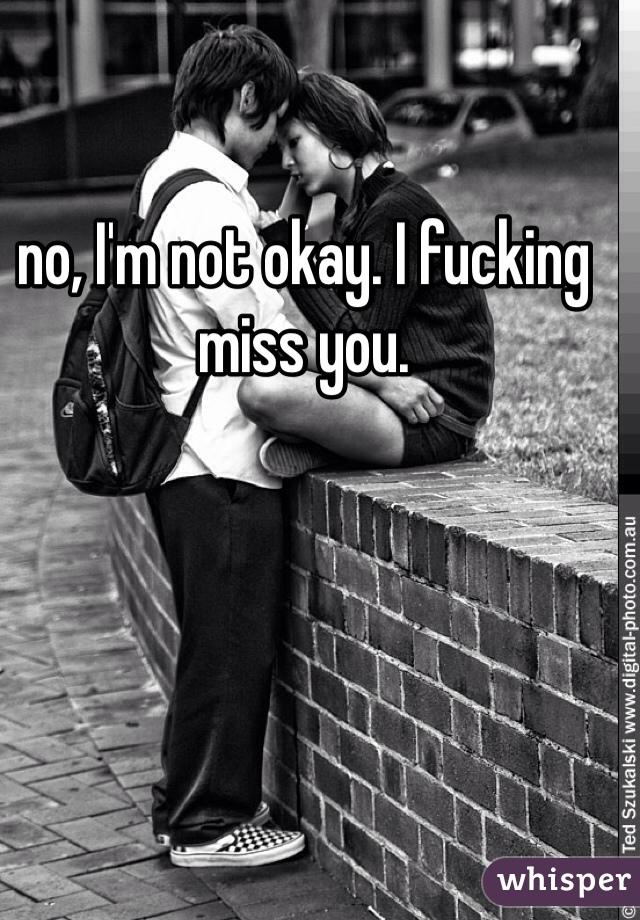 no, I'm not okay. I fucking miss you.