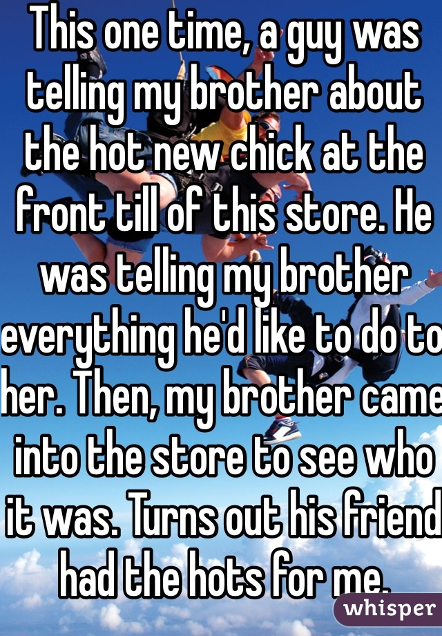 This one time, a guy was telling my brother about the hot new chick at the front till of this store. He was telling my brother everything he'd like to do to her. Then, my brother came into the store to see who it was. Turns out his friend had the hots for me.