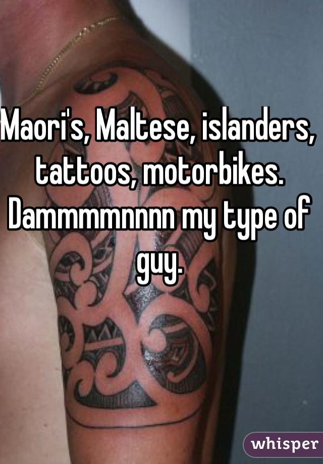 Maori's, Maltese, islanders, tattoos, motorbikes. Dammmmnnnn my type of guy.
