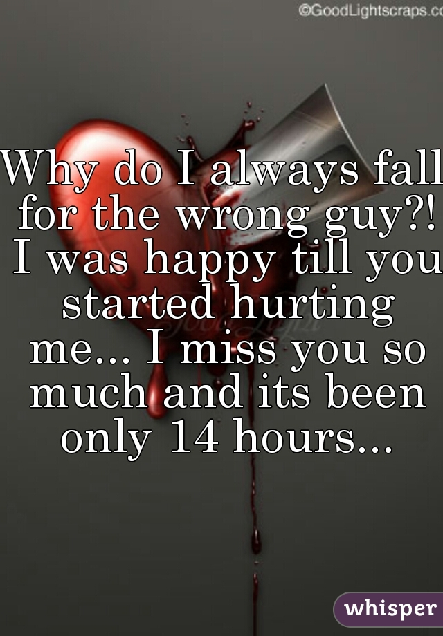 Why do I always fall for the wrong guy?! I was happy till you started hurting me... I miss you so much and its been only 14 hours...