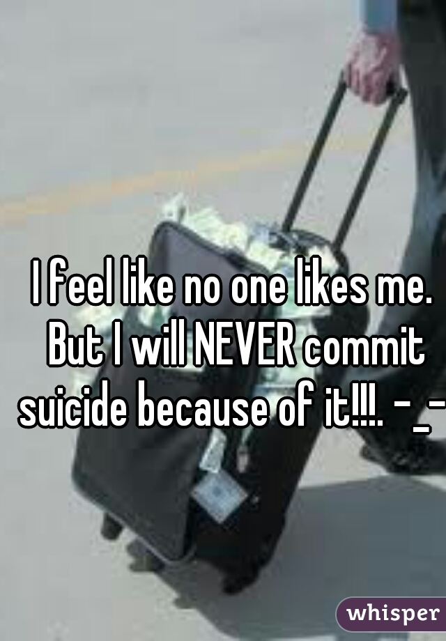 I feel like no one likes me. But I will NEVER commit suicide because of it!!!. -_-