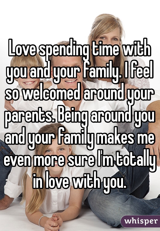 Love spending time with you and your family. I feel so welcomed around your parents. Being around you and your family makes me even more sure I'm totally in love with you.