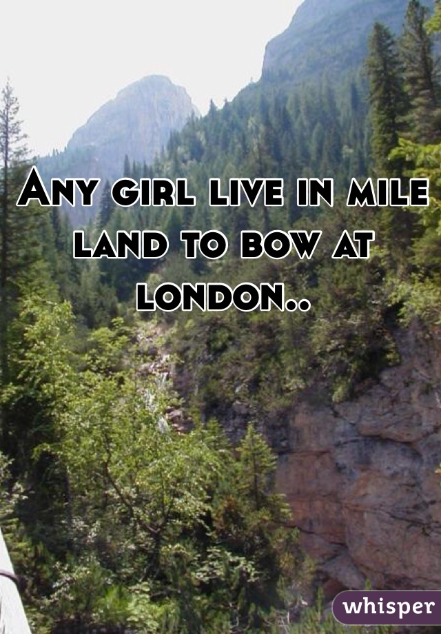 Any girl live in mile land to bow at london..
