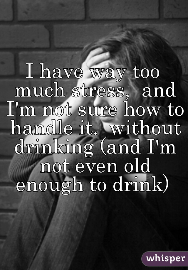 I have way too much stress,  and I'm not sure how to handle it.  without drinking (and I'm not even old enough to drink)