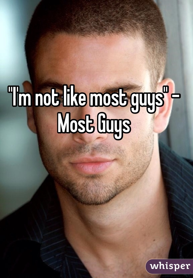 """""""I'm not like most guys"""" -Most Guys"""
