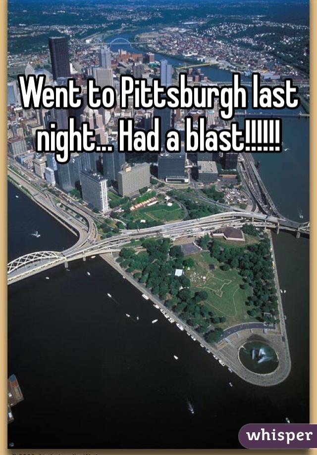 Went to Pittsburgh last night... Had a blast!!!!!!