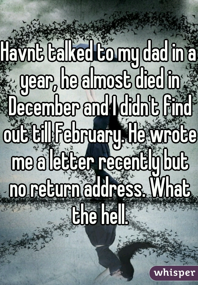 Havnt talked to my dad in a year, he almost died in December and I didn't find out till February. He wrote me a letter recently but no return address. What the hell.